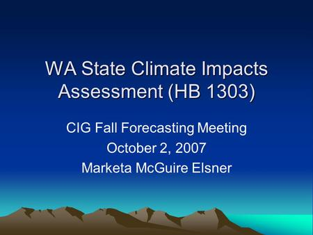 WA State Climate Impacts Assessment (HB 1303) CIG Fall Forecasting Meeting October 2, 2007 Marketa McGuire Elsner.
