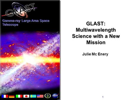 Julie McEnery1 GLAST: Multiwavelength Science with a New Mission Julie Mc Enery Gamma-ray Large Area Space Telescope.