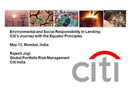 Environmental and Social Responsibility in Lending: Citi's Journey with the Equator Principles May 13, Mumbai, India Rajesh Jogi Global Portfolio Risk.