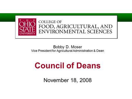 Bobby D. Moser Vice President for Agricultural Administration & Dean Council of Deans November 18, 2008.
