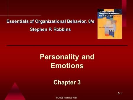 © 2005 Prentice-Hall 3-1 Personality and Emotions Chapter 3 Essentials of Organizational Behavior, 8/e Stephen P. Robbins Essentials of Organizational.