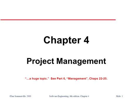 "©Ian Sommerville 2000Software Engineering, 6th edition. Chapter 4 Slide 1 Chapter 4 Project Management ""…a huge topic."" See Part 6, ""Management"", Chaps."