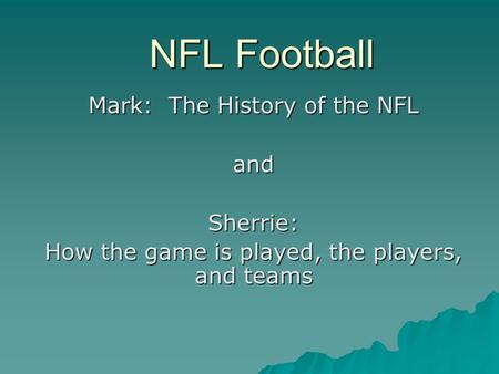 NFL Football Mark: The History of the NFL andSherrie: How the game is played, the players, and teams.