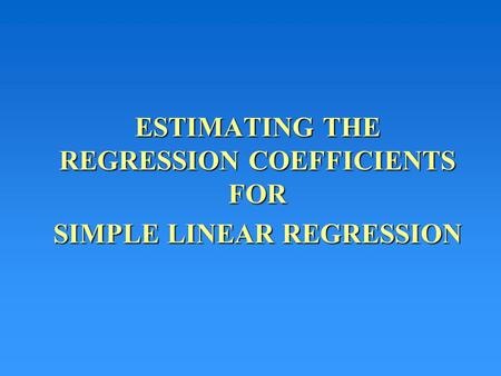 ESTIMATING THE REGRESSION COEFFICIENTS FOR SIMPLE LINEAR REGRESSION.