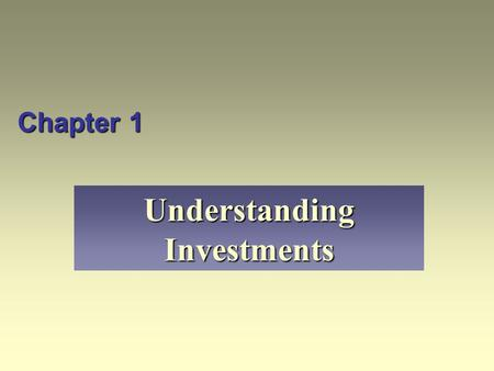 Chapter 1 Understanding Investments. Learning Objectives Define investment and discuss what it means to study investments. Explain why risk and return.