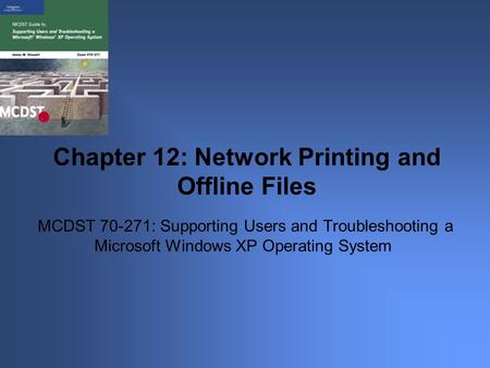 MCDST 70-271: Supporting Users and Troubleshooting a Microsoft Windows XP Operating System Chapter 12: Network Printing and Offline Files.