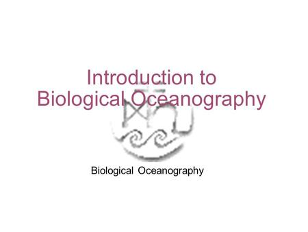 Introduction to Biological Oceanography Biological Oceanography.