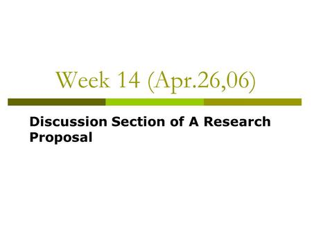 Week 14 (Apr.26,06) Discussion Section of A Research Proposal.