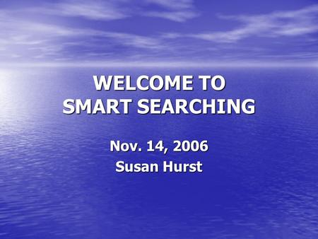WELCOME TO SMART SEARCHING Nov. 14, 2006 Susan Hurst.