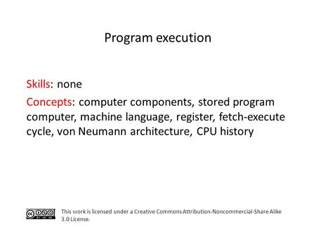 Skills: none Concepts: computer components, stored program computer, machine language, register, fetch-execute cycle, von Neumann architecture, CPU history.