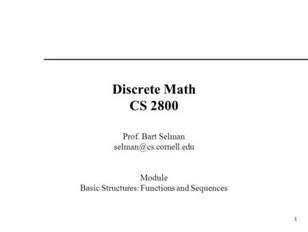 1 Discrete Math CS 2800 Prof. Bart Selman Module Basic Structures: Functions and Sequences.