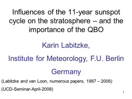 1 Influences of the 11-year sunspot cycle on the stratosphere – and the importance of the QBO Karin Labitzke, Institute for Meteorology, F.U. Berlin Germany.