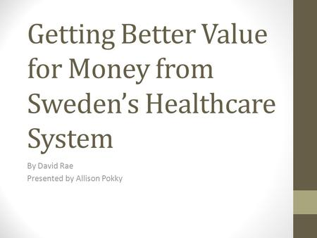Getting Better Value for Money from Sweden's Healthcare System By David Rae Presented by Allison Pokky.