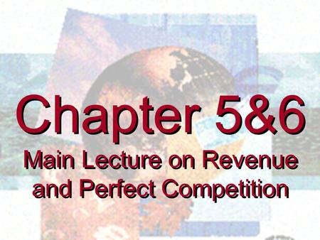 Chapter 5&6 Main Lecture on Revenue and Perfect Competition Chapter 5&6 Main Lecture on Revenue and Perfect Competition.