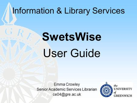 Information & Library Services SwetsWise User Guide Emma Crowley Senior Academic Services Librarian