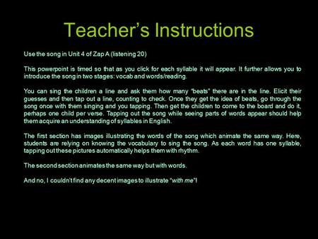 Teacher's Instructions Use the song in Unit 4 of Zap A (listening 20) This powerpoint is timed so that as you click for each syllable it will appear. It.