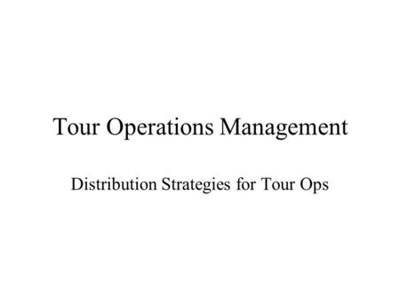 Tour Operations Management Distribution Strategies for Tour Ops.