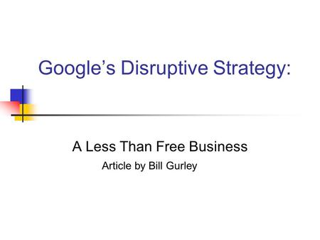 Google's Disruptive Strategy: A Less Than Free Business Article by Bill Gurley.
