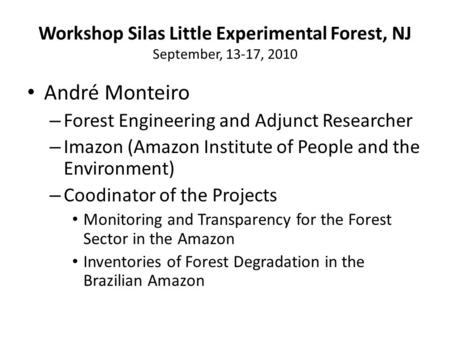 Workshop Silas Little Experimental Forest, NJ September, 13-17, 2010 André Monteiro – Forest Engineering and Adjunct Researcher – Imazon (Amazon Institute.