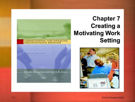 7-1©2005 Prentice Hall 7 Creating a Motivating Work Setting Chapter 7 Creating a Motivating Work Setting.