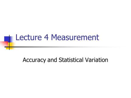 Lecture 4 Measurement Accuracy and Statistical Variation.