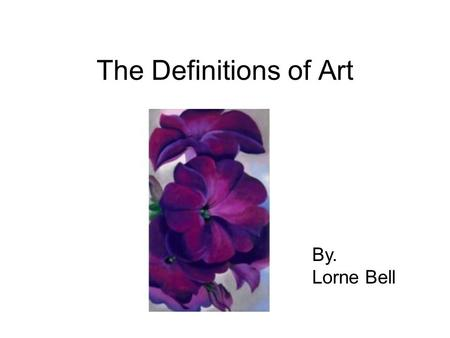 The Definitions of Art By. Lorne Bell. Back to the Basics There are 10 Basic Elements of Design Used when Creating an Art Piece.