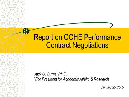 Report on CCHE Performance Contract Negotiations Jack O. Burns, Ph.D. Vice President for Academic Affairs & Research January 25, 2005.