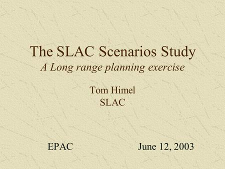 The SLAC Scenarios Study A Long range planning exercise Tom Himel SLAC EPAC June 12, 2003.