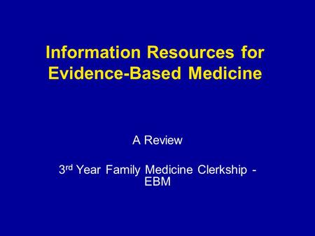 Information Resources for Evidence-Based Medicine A Review 3 rd Year Family Medicine Clerkship - EBM.