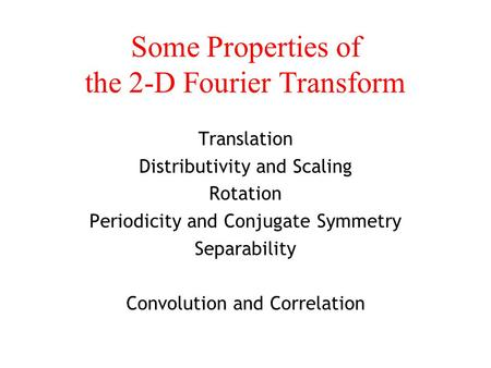 Some Properties of the 2-D Fourier Transform Translation Distributivity and Scaling Rotation Periodicity and Conjugate Symmetry Separability Convolution.