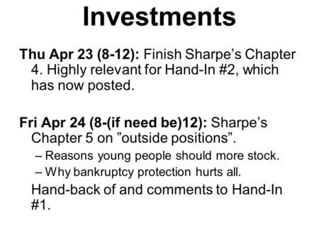Investments Thu Apr 23 (8-12): Finish Sharpe's Chapter 4. Highly relevant for Hand-In #2, which has now posted. Fri Apr 24 (8-(if need be)12): Sharpe's.