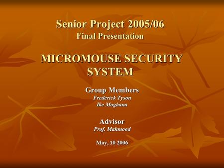 Group Members Frederick Tyson Ike Mogbana Advisor Prof. Mahmood May, 10 2006 Senior Project 2005/06 Final Presentation MICROMOUSE SECURITY SYSTEM.