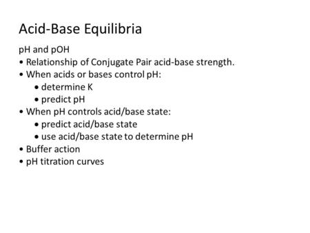 Acid-Base Equilibria pH and pOH Relationship of Conjugate Pair acid-base strength. When acids or bases control pH:  determine K  predict pH When pH controls.