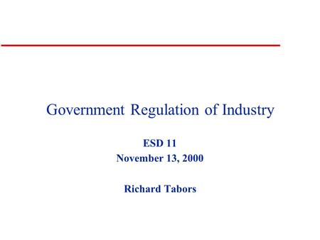 Government Regulation of Industry ESD 11 November 13, 2000 Richard Tabors.