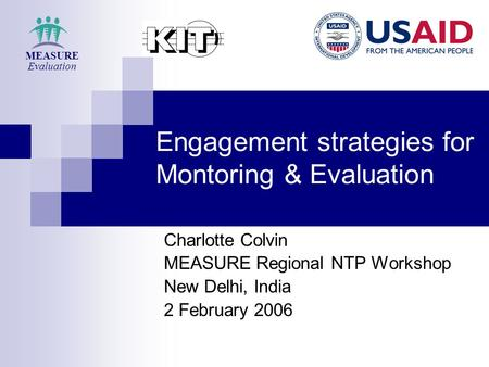 Engagement strategies for Montoring & Evaluation Charlotte Colvin MEASURE Regional NTP Workshop New Delhi, India 2 February 2006 MEASURE Evaluation.