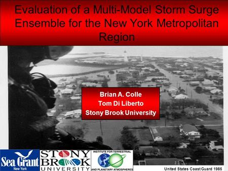 United States Coast Guard 1985 Evaluation of a Multi-Model Storm Surge Ensemble for the New York Metropolitan Region Brian A. Colle Tom Di Liberto Stony.