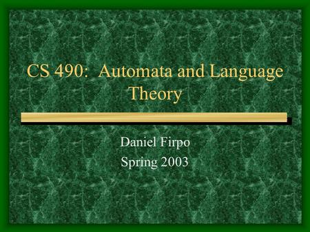 CS 490: Automata and Language Theory Daniel Firpo Spring 2003.