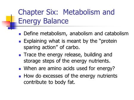 "Chapter Six: Metabolism and Energy Balance Define metabolism, anabolism and catabolism Explaining what is meant by the ""protein sparing action"" of carbo."