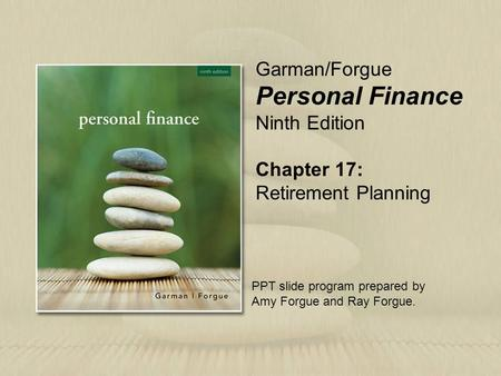 Chapter 17: Retirement Planning Garman/Forgue Personal Finance Ninth Edition PPT slide program prepared by Amy Forgue and Ray Forgue.