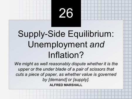 26 Supply-Side Equilibrium: Unemployment and Inflation? We might as well reasonably dispute whether it is the upper or the under blade of a pair of scissors.