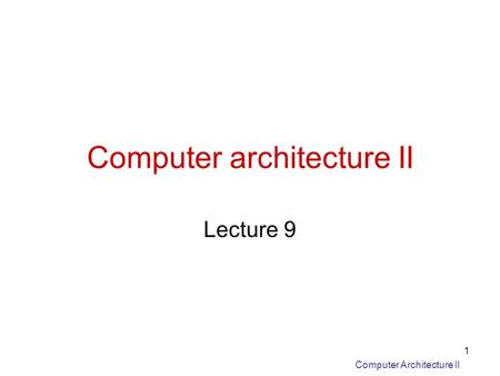 Computer Architecture II 1 Computer architecture II Lecture 9.
