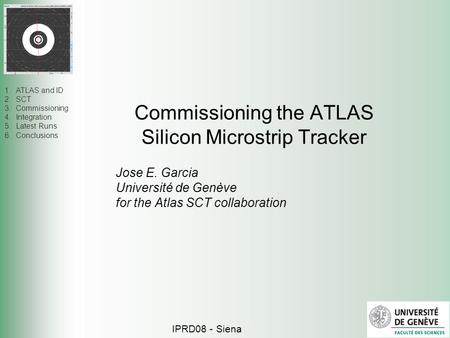 1.ATLAS and ID 2.SCT 3.Commissioning 4.Integration 5.Latest Runs 6.Conclusions Commissioning the ATLAS Silicon Microstrip Tracker IPRD08 - Siena Jose E.