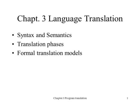 Chapter 3 Program translation1 Chapt. 3 Language Translation Syntax and Semantics Translation phases Formal translation models.