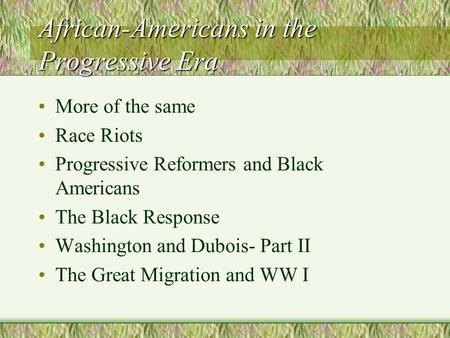 African-Americans in the Progressive Era More of the same Race Riots Progressive Reformers and Black Americans The Black Response Washington and Dubois-