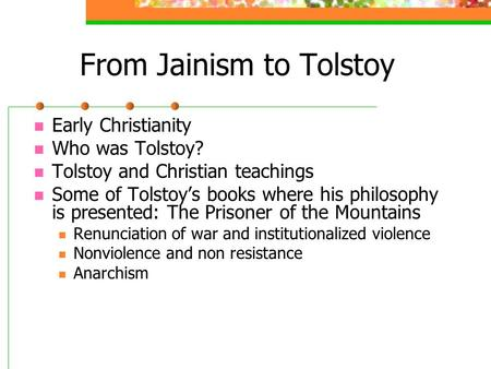 From Jainism to Tolstoy Early Christianity Who was Tolstoy? Tolstoy and Christian teachings Some of Tolstoy's books where his philosophy is presented: