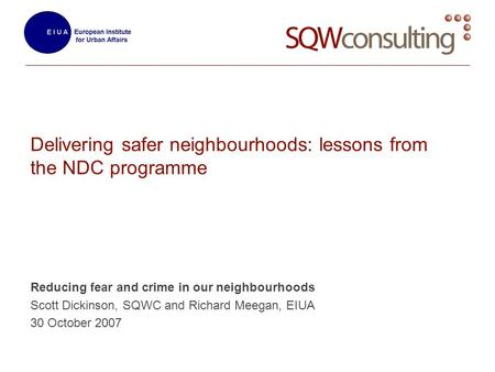 Delivering safer neighbourhoods: lessons from the NDC programme Reducing fear and crime in our neighbourhoods Scott Dickinson, SQWC and Richard Meegan,