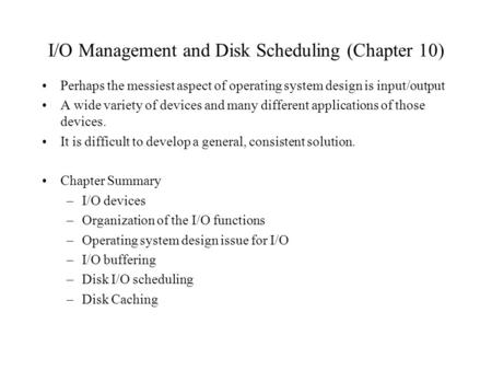 I/O Management and Disk Scheduling (Chapter 10) Perhaps the messiest aspect of operating system design is input/output A wide variety of devices and many.