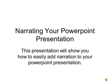 Narrating Your Powerpoint Presentation This presentation will show you how to easily add narration to your powerpoint presentation.