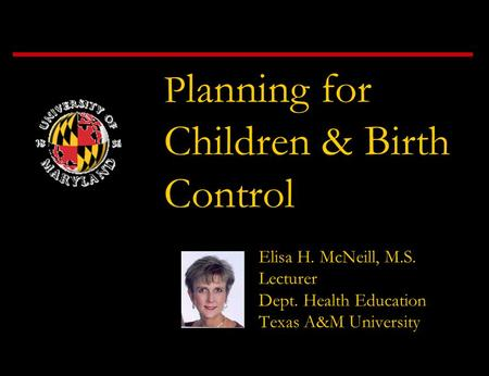 P lanning for Children & Birth Control Elisa H. McNeill, M.S. Lecturer Dept. Health Education Texas A&M University.