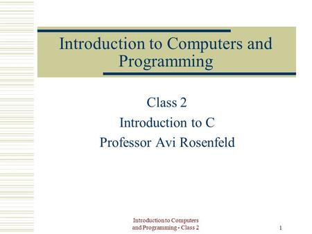 Introduction to Computers and Programming - Class 2 1 Introduction to Computers and Programming Class 2 Introduction to C Professor Avi Rosenfeld.